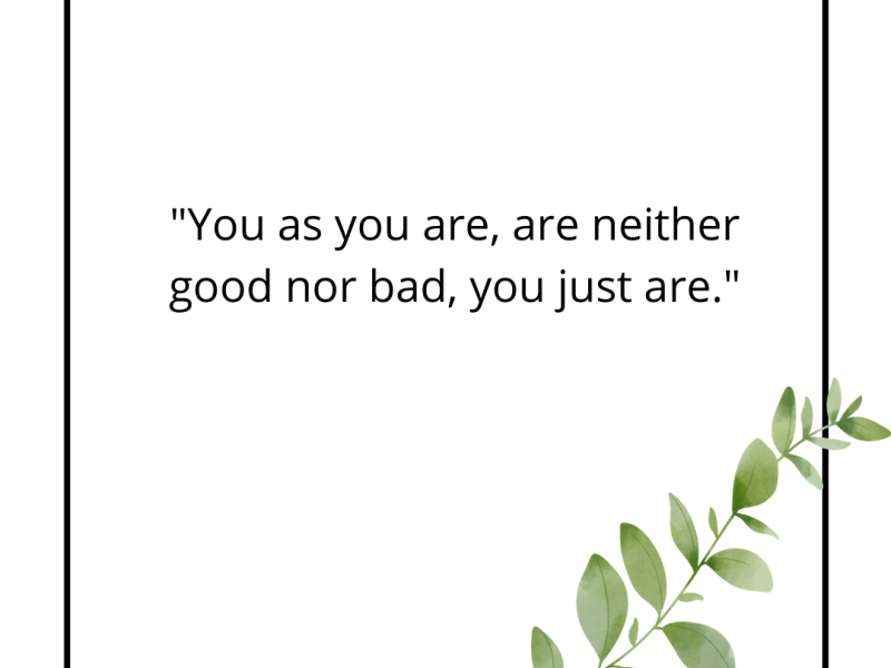 You as you are, are neither good nor bad, you just are. [in center] black border with green leaf in right hand corner